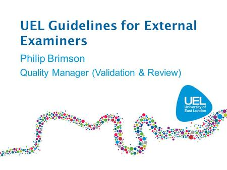 UEL Guidelines for External Examiners Philip Brimson Quality Manager (Validation & Review)
