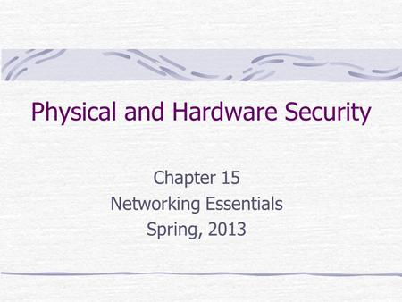 Physical and Hardware Security Chapter 15 Networking Essentials Spring, 2013.