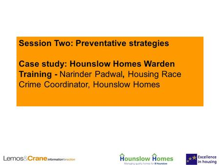 Session Two: Preventative strategies Case study: Hounslow Homes Warden Training - Narinder Padwal, Housing Race Crime Coordinator, Hounslow Homes.
