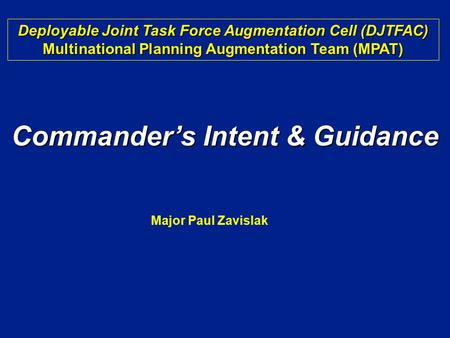 Commander's Intent & Guidance Deployable Joint Task Force Augmentation Cell (DJTFAC) Multinational Planning Augmentation Team (MPAT) Major Paul Zavislak.