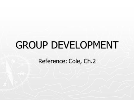 GROUP DEVELOPMENT Reference: Cole, Ch.2. Why Study Group Development? ► Research shows that groups move through predictable stages of development ► Objectives: