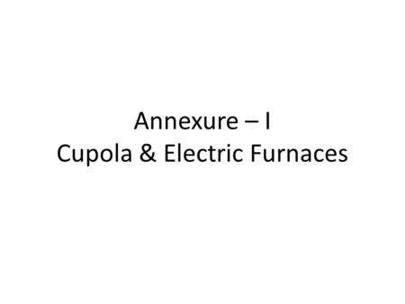Annexure – I Cupola & Electric Furnaces. Cupola The selection of the melting unit depends on 1) The temperature required to melt the alloy. 2) Quantity.