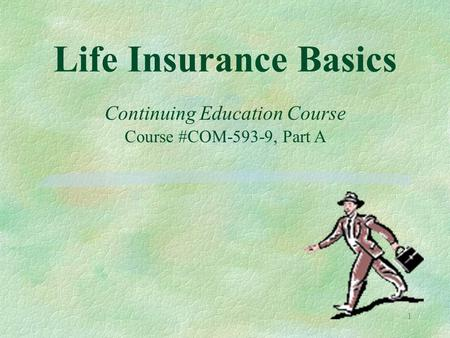 1 Life Insurance Basics Continuing Education Course Course #COM-593-9, Part A.