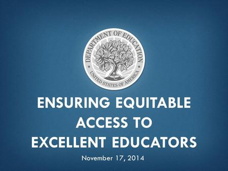 ENSURING EQUITABLE ACCESS TO EXCELLENT EDUCATORS November 17, 2014.