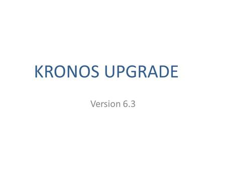 KRONOS UPGRADE Version 6.3. New Look / Same Kronos This update is related to the upgrade of Kronos to version 6.3. Once you login, there is not much change.