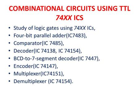 COMBINATIONAL CIRCUITS USING TTL 74XX ICS Study of logic gates using 74XX ICs, Four-bit parallel adder(IC7483), Comparator(IC 7485), Decoder(IC 74138,