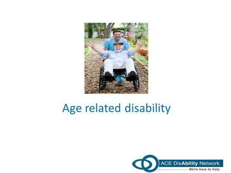 Age related disability. Contents General points on disability Impact of vision loss Impact of hearing loss Impact of loss of mobility Impact of memory.