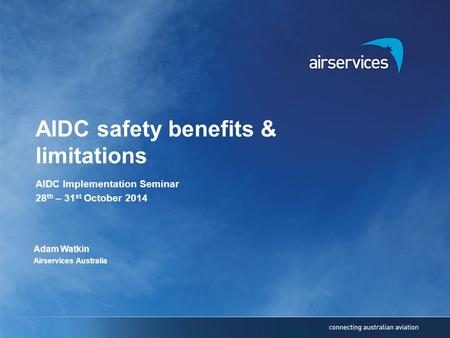 AIDC safety benefits & limitations AIDC Implementation Seminar 28 th – 31 st October 2014 Adam Watkin Airservices Australia.