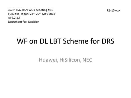 WF on DL LBT Scheme for DRS Huawei, HiSilicon, NEC 3GPP TSG-RAN WG1 Meeting #81 Fukuoka, Japan, 25 th -29 th May 2015 AI 6.2.4.3 Document for: Decision.