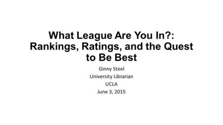 What League Are You In?: Rankings, Ratings, and the Quest to Be Best Ginny Steel University Librarian UCLA June 3, 2015.