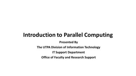 Introduction to Parallel Computing Presented By The UTPA Division of Information Technology IT Support Department Office of Faculty and Research Support.