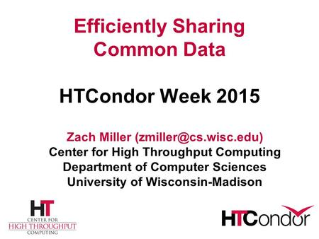 Efficiently Sharing Common Data HTCondor Week 2015 Zach Miller Center for High Throughput Computing Department of Computer Sciences.