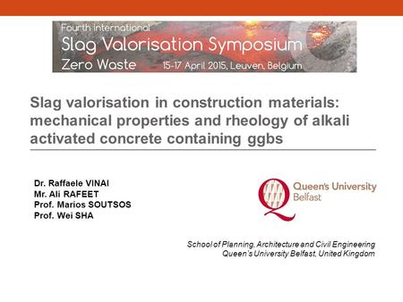 Slag valorisation in construction materials: mechanical properties and rheology of alkali activated concrete containing ggbs Dr. Raffaele VINAI Mr. Ali.