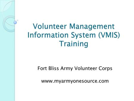 Volunteer Management Information System (VMIS) Training Fort Bliss Army Volunteer Corps www.myarmyonesource.com.