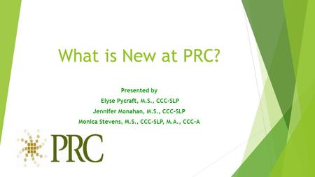 What is New at PRC? Presented by Elyse Pycraft, M.S., CCC-SLP Jennifer Monahan, M.S., CCC-SLP Monica Stevens, M.S., CCC-SLP, M.A., CCC-A.