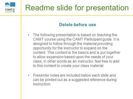Readme slide for presentation Delete before use The following presentation is based on teaching the CAMT course using the CAMT Participant guide. It is.