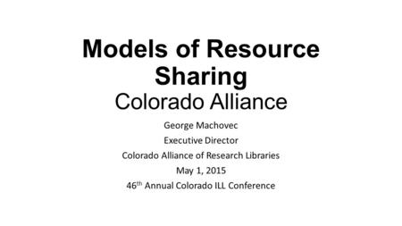 Models of Resource Sharing Colorado Alliance George Machovec Executive Director Colorado Alliance of Research Libraries May 1, 2015 46 th Annual Colorado.