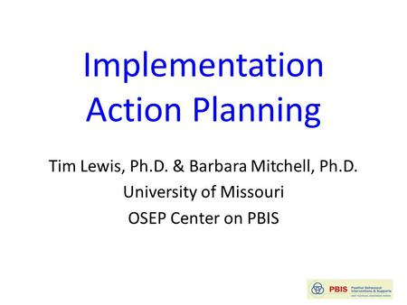 Implementation Action Planning Tim Lewis, Ph.D. & Barbara Mitchell, Ph.D. University of Missouri OSEP Center on PBIS.