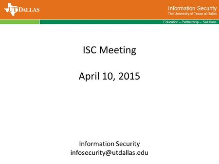 Information Security The University of Texas at Dallas Education – Partnership – Solutions ISC Meeting April 10, 2015 Information Security
