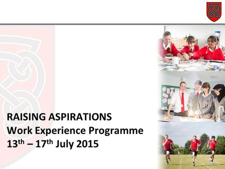 RAISING ASPIRATIONS Work Experience Programme 13 th – 17 th July 2015.