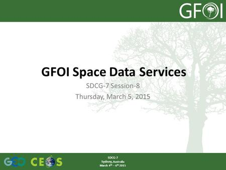 SDCG-7 Session-8 Thursday, March 5, 2015 GFOI Space Data Services SDCG-7 Sydney, Australia March 4 th – 6 th 2015.