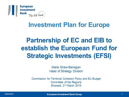 Investment Plan for Europe Partnership of EC and EIB to establish the European Fund for Strategic Investments (EFSI) Maria Shaw-Barragan Head of Strategy.