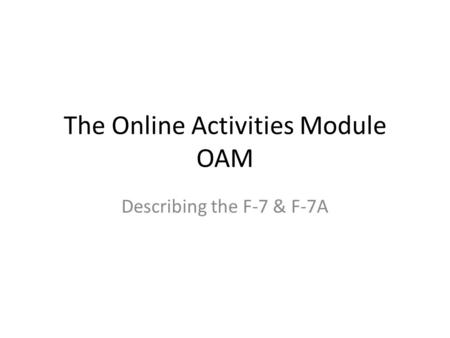 The Online Activities Module OAM Describing the F-7 & F-7A.