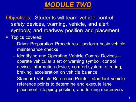 MODULE TWO Objectives: Students will learn vehicle control, safety devices, warning, vehicle, and alert symbols; and roadway position and placement Topics.