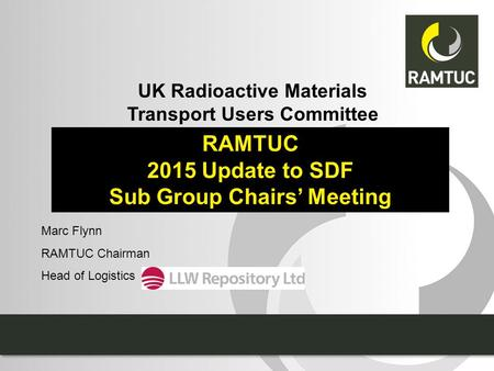 UK Radioactive Materials Transport Users Committee RAMTUC 2015 Update to SDF Sub Group Chairs' Meeting Marc Flynn RAMTUC Chairman Head of Logistics.