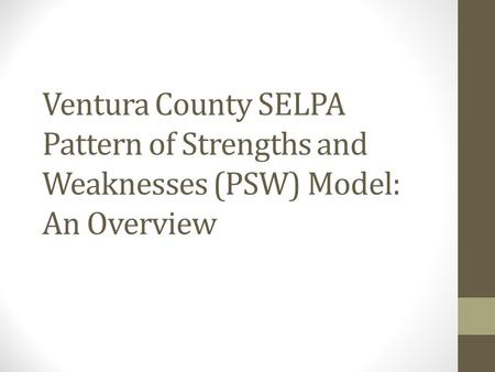 Ventura County SELPA Pattern of Strengths and Weaknesses (PSW) Model: An Overview This PowerPoint is provided as an overview to the Ventura County SELPA.