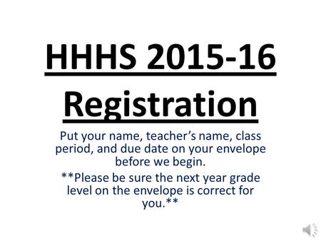 HHHS 2015-16 Registration Put your name, teacher's name, class period, and due date on your envelope before we begin. **Please be sure the next year grade.