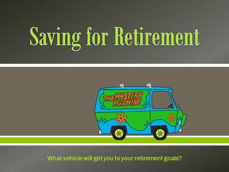  What vehicle will get you to your retirement goals?