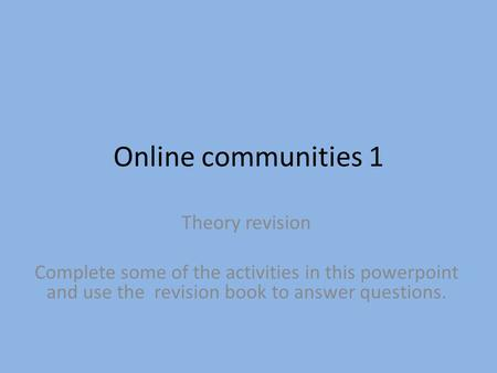 Online communities 1 Theory revision Complete some of the activities in this powerpoint and use the revision book to answer questions.
