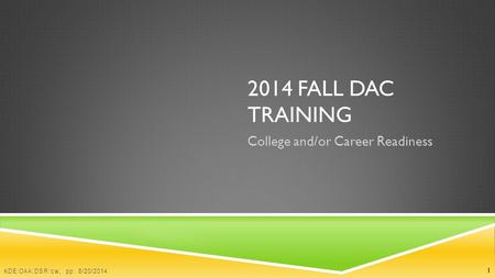 2014 FALL DAC TRAINING College and/or Career Readiness 1 KDE:OAA:DSR:cw, pp: 8/20/2014.