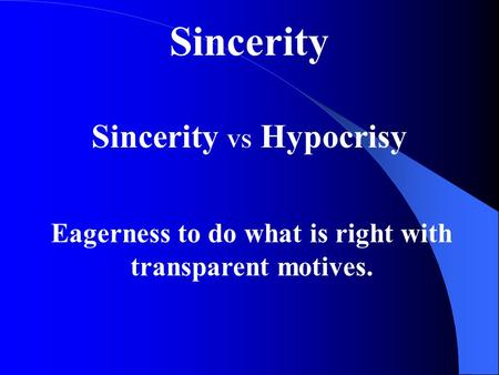 Sincerity Sincerity VS Hypocrisy Eagerness to do what is right with transparent motives.