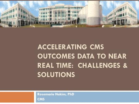 ACCELERATING CMS OUTCOMES DATA TO NEAR REAL TIME: CHALLENGES & SOLUTIONS Rosemarie Hakim, PhD CMS.