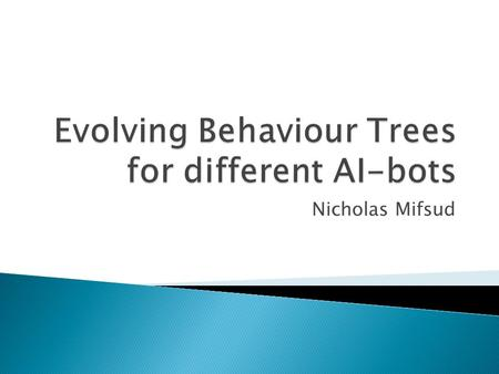 Nicholas Mifsud.  Behaviour Trees (BT) proposed as an improvement over Finite State Machines (FSM)  BTs are simple to design, implement, easily scalable,