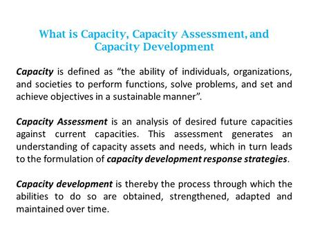 "What is Capacity, Capacity Assessment, and Capacity Development Capacity is defined as ""the ability of individuals, organizations, and societies to perform."