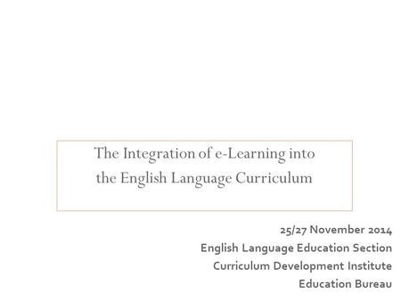 The Integration of e-Learning into the English Language Curriculum Curriculum Leadership and Management for English Language Education 25/27 November 2014.