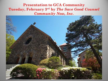 Presentation to GCA Community Tuesday, February 3 rd by The Save Good Counsel Community Now, Inc. 1.