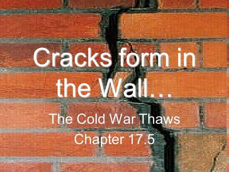 Cracks form in the Wall… The Cold War Thaws Chapter 17.5.