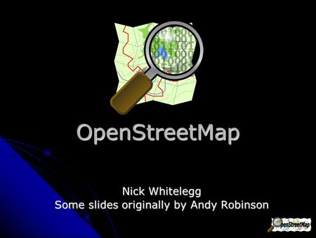 OpenStreetMap Nick Whitelegg Some slides originally by Andy Robinson.