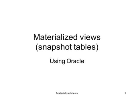 Materialized views1 Materialized views (snapshot tables) Using Oracle.
