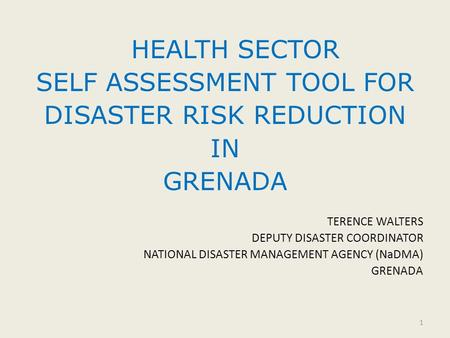 HEALTH SECTOR SELF ASSESSMENT TOOL FOR DISASTER RISK REDUCTION IN GRENADA TERENCE WALTERS DEPUTY DISASTER COORDINATOR NATIONAL DISASTER MANAGEMENT AGENCY.