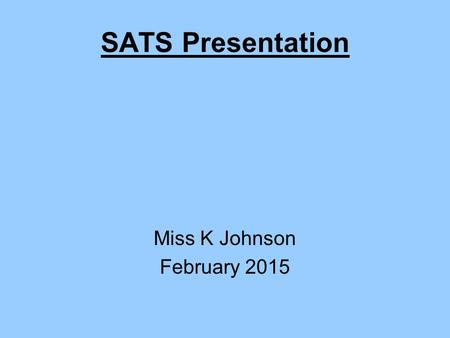 SATS Presentation Miss K Johnson February 2015. Aims Understand what our children will be tested on and the format of the tests The role of Teacher Assessment.