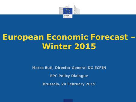 European Economic Forecast – Winter 2015 Marco Buti, Director General DG ECFIN EPC Policy Dialogue Brussels, 24 February 2015.
