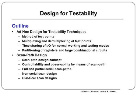 Technical University Tallinn, ESTONIA Design for Testability Outline Ad Hoc Design for Testability Techniques –Method of test points –Multiplexing and.