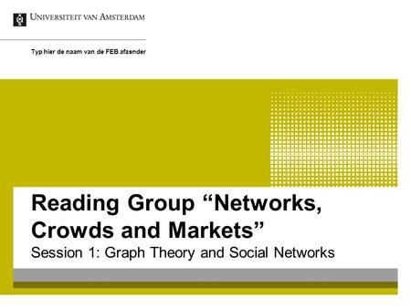 "Reading Group ""Networks, Crowds and Markets"" Session 1: Graph Theory and Social Networks Typ hier de naam van de FEB afzender."