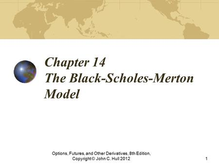 Chapter 14 The Black-Scholes-Merton Model Options, Futures, and Other Derivatives, 8th Edition, Copyright © John C. Hull 20121.