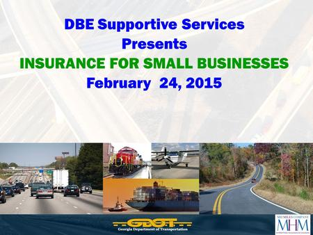 DBE Supportive Services Presents INSURANCE FOR SMALL BUSINESSES February 24, 2015.